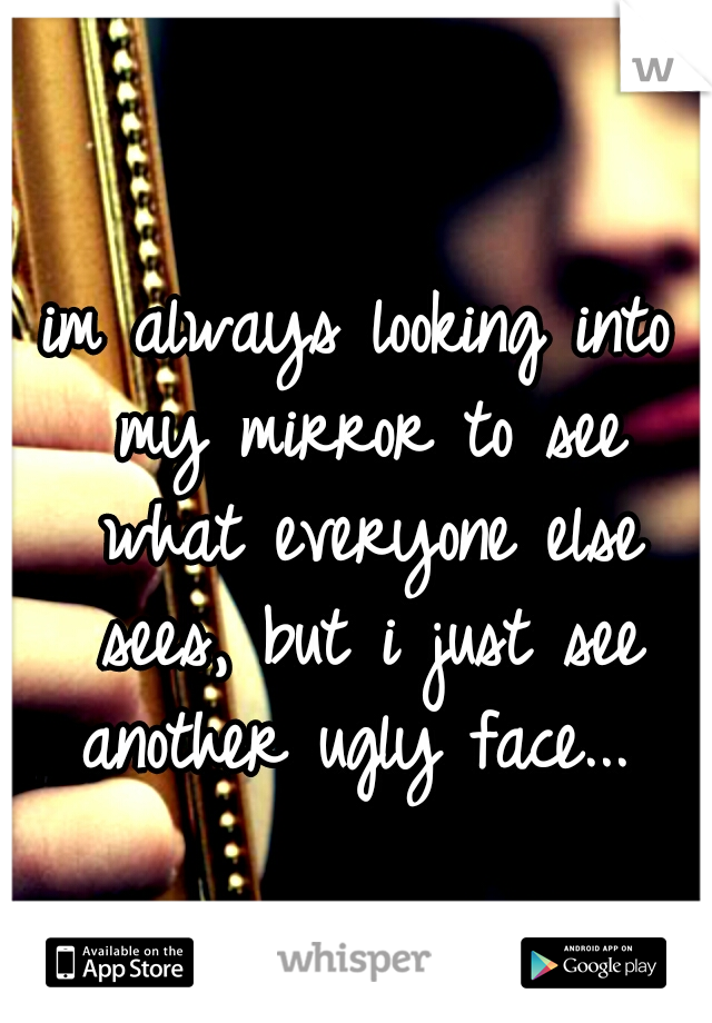im always looking into my mirror to see what everyone else sees, but i just see another ugly face...