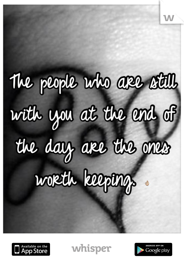 The people who are still with you at the end of the day are the ones worth keeping. 👌
