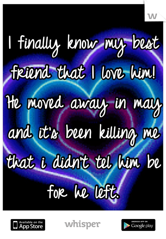I finally know my best friend that I love him! He moved away in may and it's been killing me that i didn't tel him be for he left.