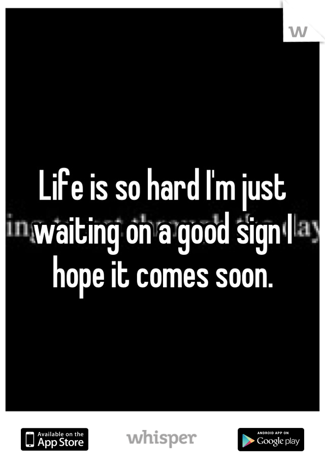 Life is so hard I'm just waiting on a good sign I hope it comes soon.