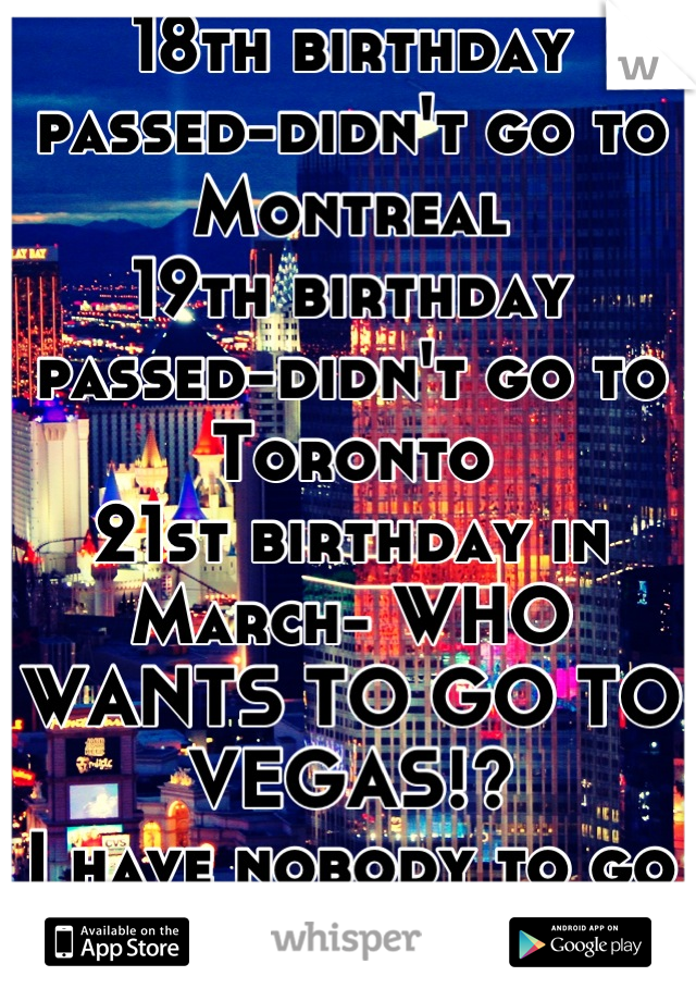 18th birthday passed-didn't go to Montreal 19th birthday passed-didn't go to Toronto 21st birthday in March- WHO WANTS TO GO TO VEGAS!? I have nobody to go with