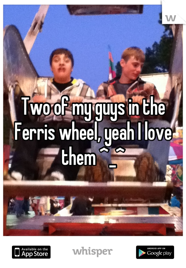 Two of my guys in the Ferris wheel, yeah I love them ^_^