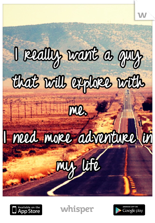 I really want a guy that will explore with me. I need more adventure in my life