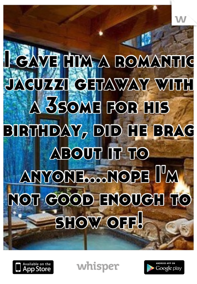 I gave him a romantic jacuzzi getaway with a 3some for his birthday, did he brag about it to anyone....nope I'm not good enough to show off!