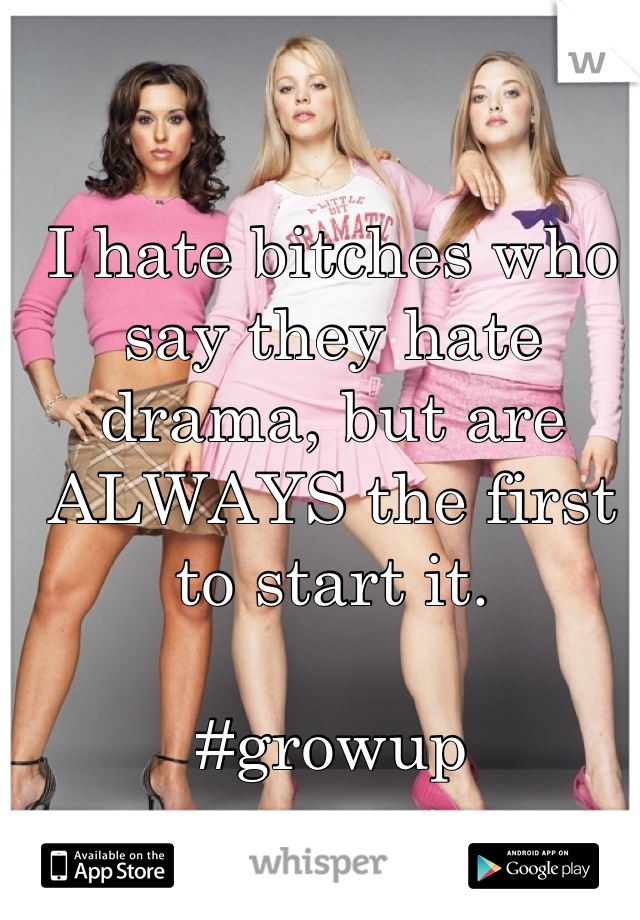 I hate bitches who say they hate drama, but are ALWAYS the first to start it.  #growup