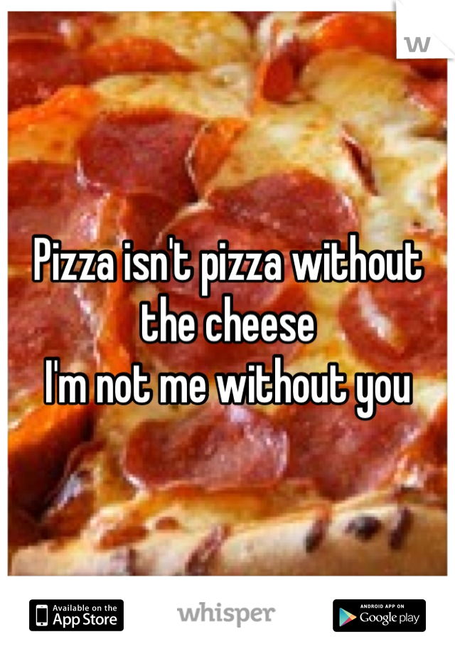Pizza isn't pizza without the cheese  I'm not me without you