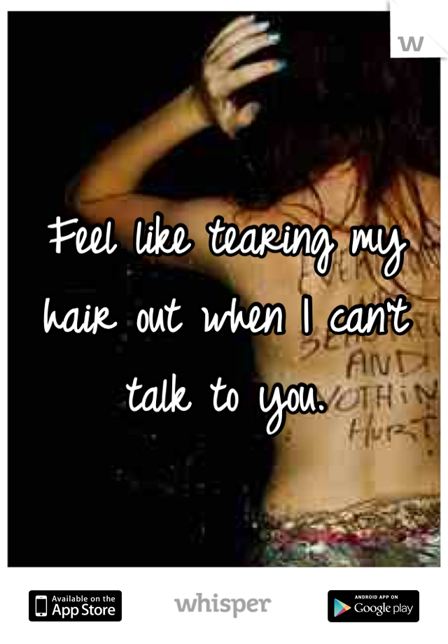 Feel like tearing my hair out when I can't talk to you.