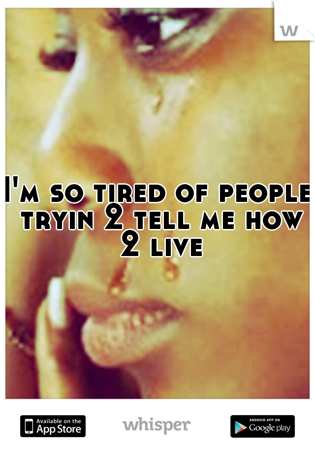 I'm so tired of people tryin 2 tell me how 2 live