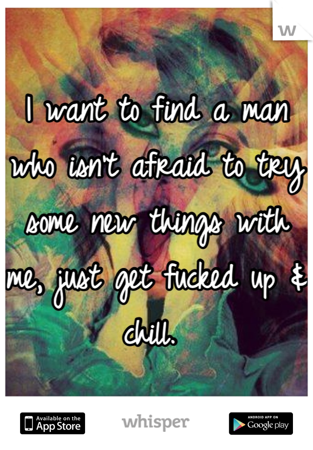 I want to find a man who isn't afraid to try some new things with me, just get fucked up & chill.