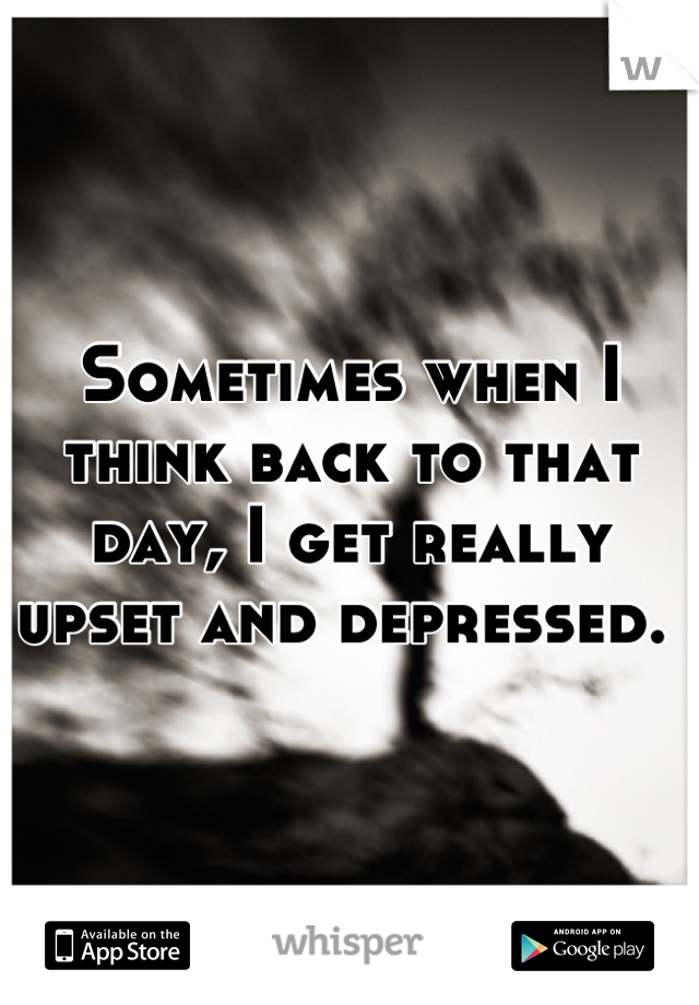 Sometimes when I think back to that day, I get really upset and depressed.