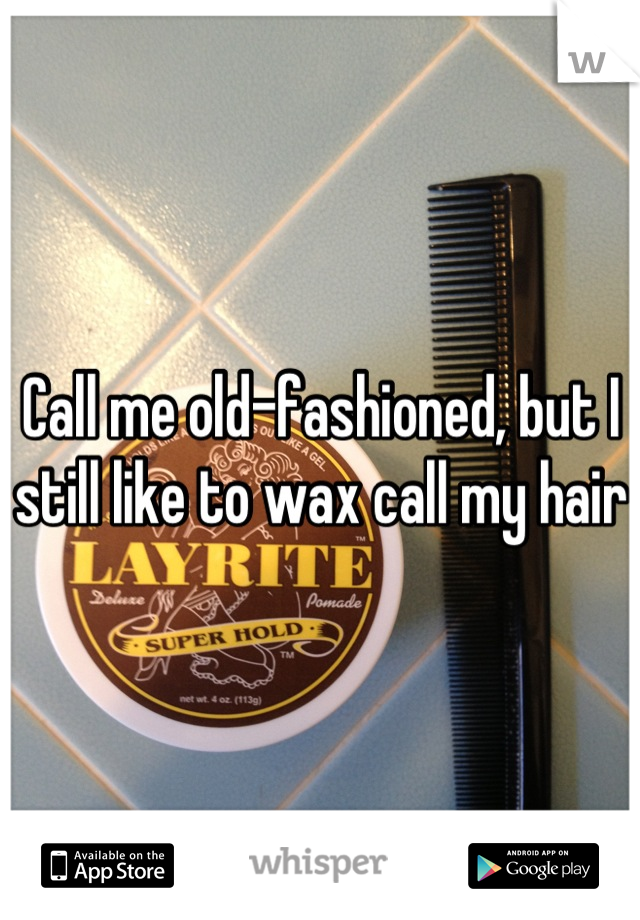 Call me old-fashioned, but I still like to wax call my hair