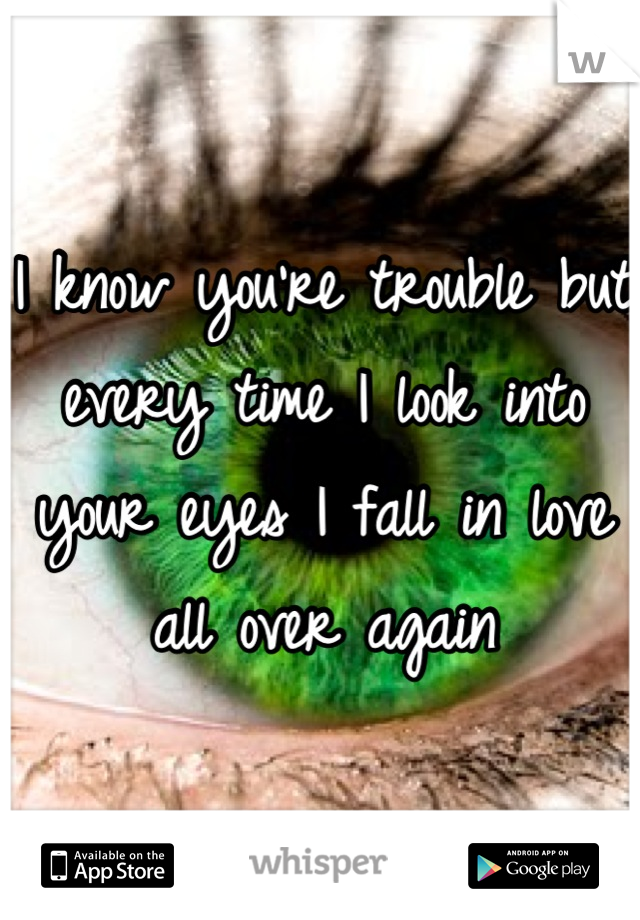 I know you're trouble but every time I look into your eyes I fall in love all over again