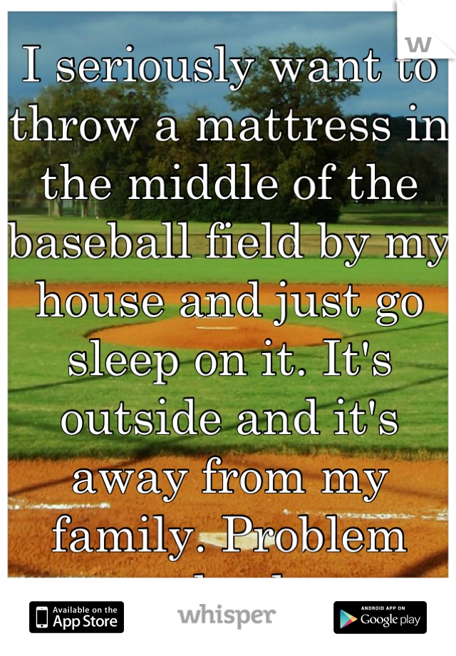 I seriously want to throw a mattress in the middle of the baseball field by my house and just go sleep on it. It's outside and it's away from my family. Problem solved.