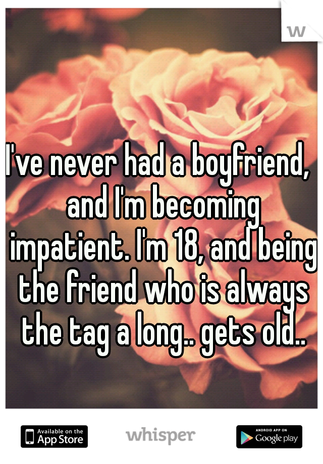 I've never had a boyfriend,  and I'm becoming impatient. I'm 18, and being the friend who is always the tag a long.. gets old..