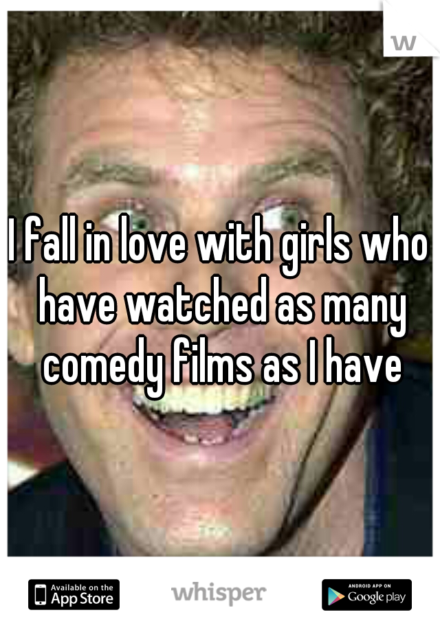 I fall in love with girls who have watched as many comedy films as I have