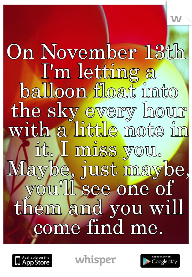 On November 13th I'm letting a balloon float into the sky every hour with a little note in it. I miss you. Maybe, just maybe, you'll see one of them and you will come find me.