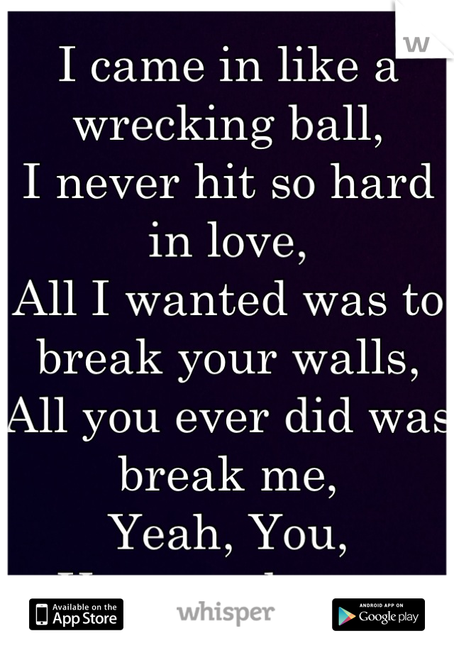 I came in like a wrecking ball,  I never hit so hard in love,  All I wanted was to break your walls,  All you ever did was break me,  Yeah, You,  You wreck me.