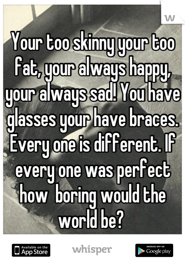 Your too skinny your too fat, your always happy, your always sad! You have glasses your have braces. Every one is different. If every one was perfect how  boring would the world be?