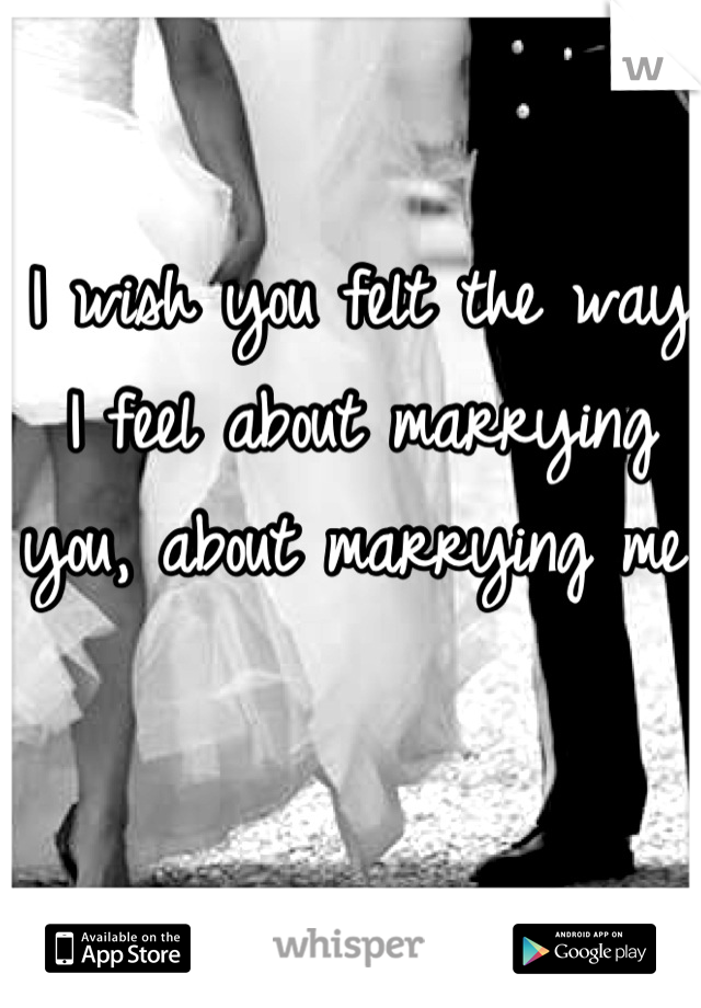 I wish you felt the way I feel about marrying you, about marrying me.