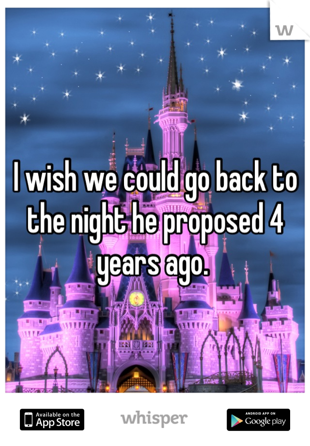 I wish we could go back to the night he proposed 4 years ago.