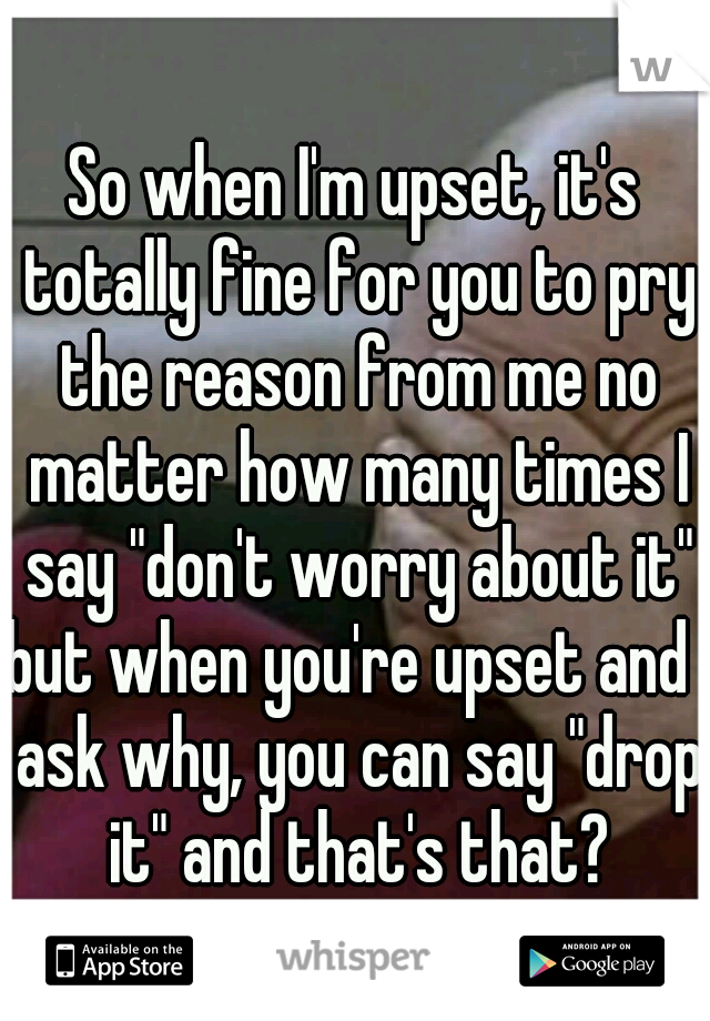 "So when I'm upset, it's totally fine for you to pry the reason from me no matter how many times I say ""don't worry about it"" but when you're upset and I ask why, you can say ""drop it"" and that's that?"