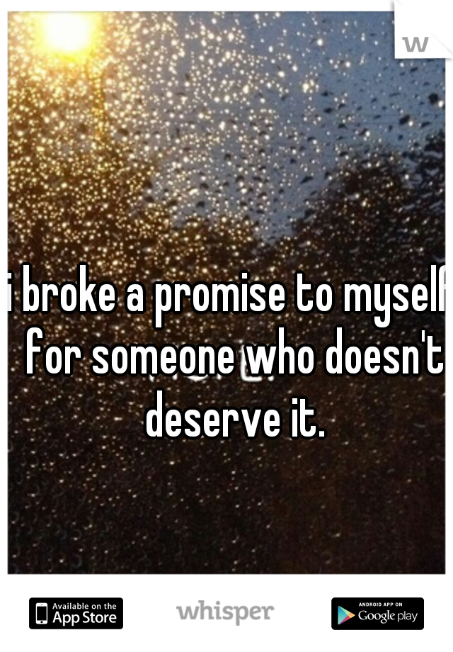 i broke a promise to myself for someone who doesn't deserve it.