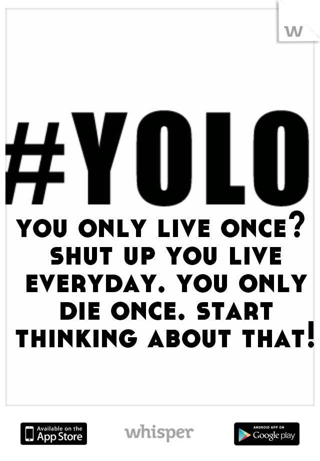 you only live once? shut up you live everyday. you only die once. start thinking about that!