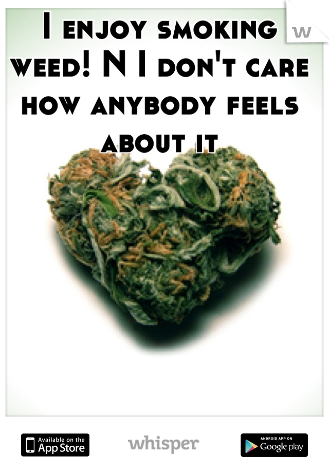 I enjoy smoking weed! N I don't care how anybody feels about it