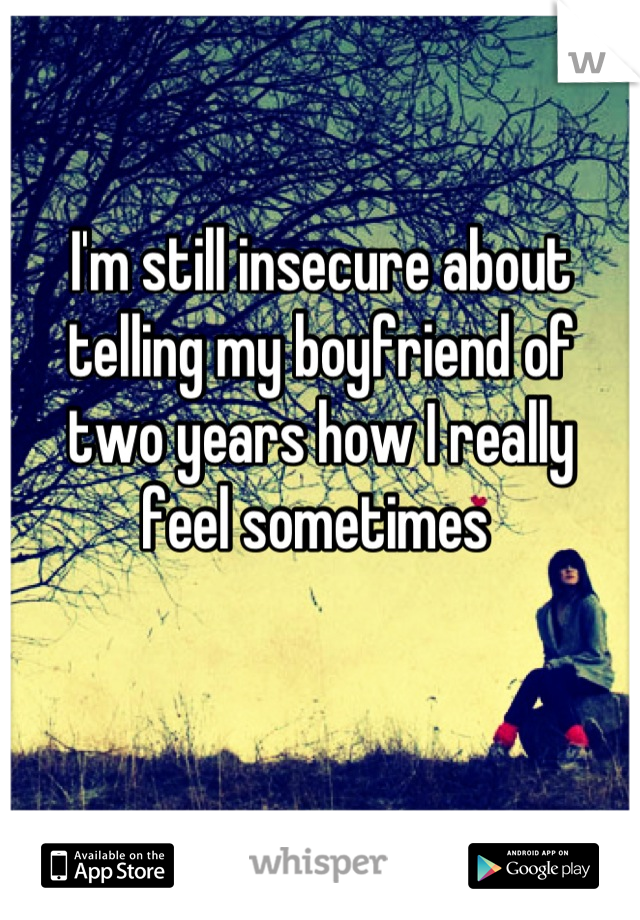 I'm still insecure about  telling my boyfriend of  two years how I really  feel sometimes