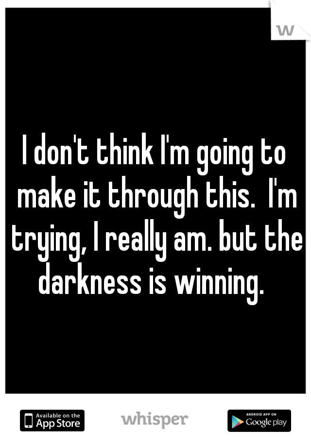 I don't think I'm going to make it through this.  I'm trying, I really am. but the darkness is winning.