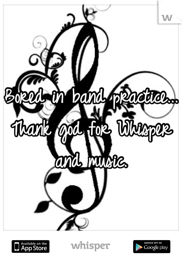 Bored in band practice... Thank god for Whisper and music.