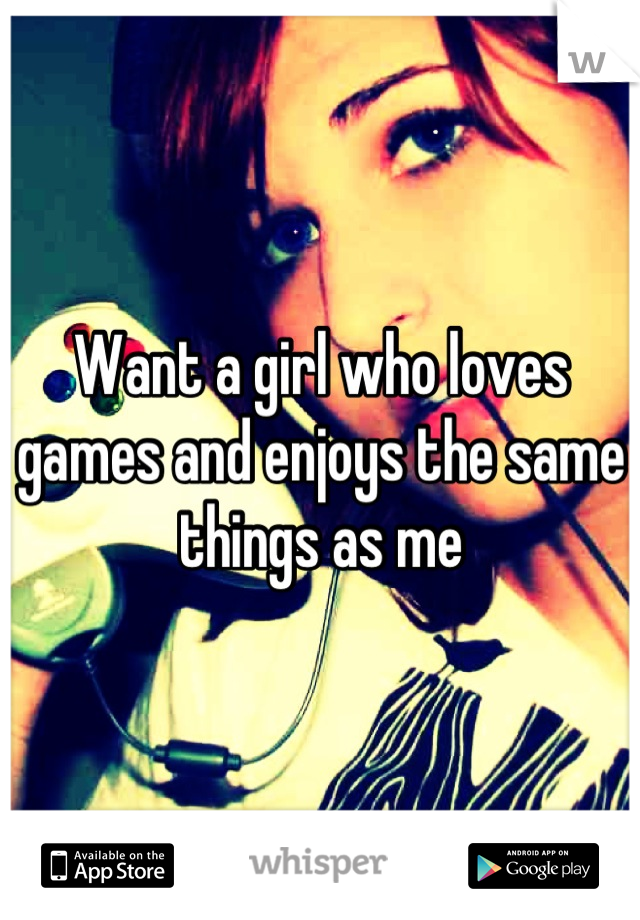 Want a girl who loves games and enjoys the same things as me