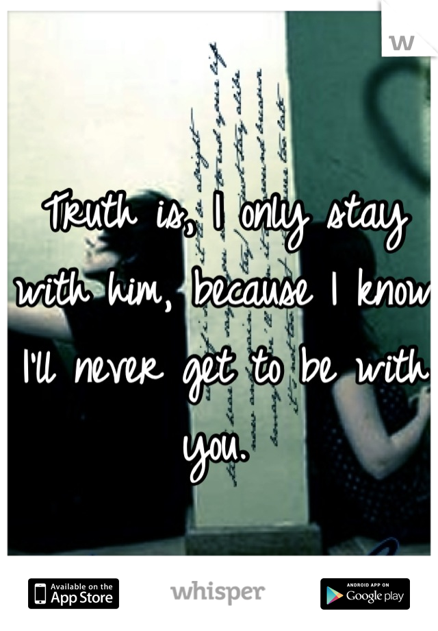 Truth is, I only stay with him, because I know I'll never get to be with you.