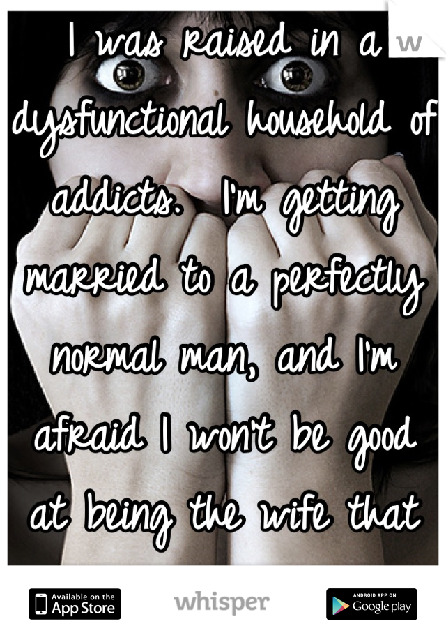 I was raised in a dysfunctional household of addicts.  I'm getting married to a perfectly normal man, and I'm afraid I won't be good at being the wife that he deserves.