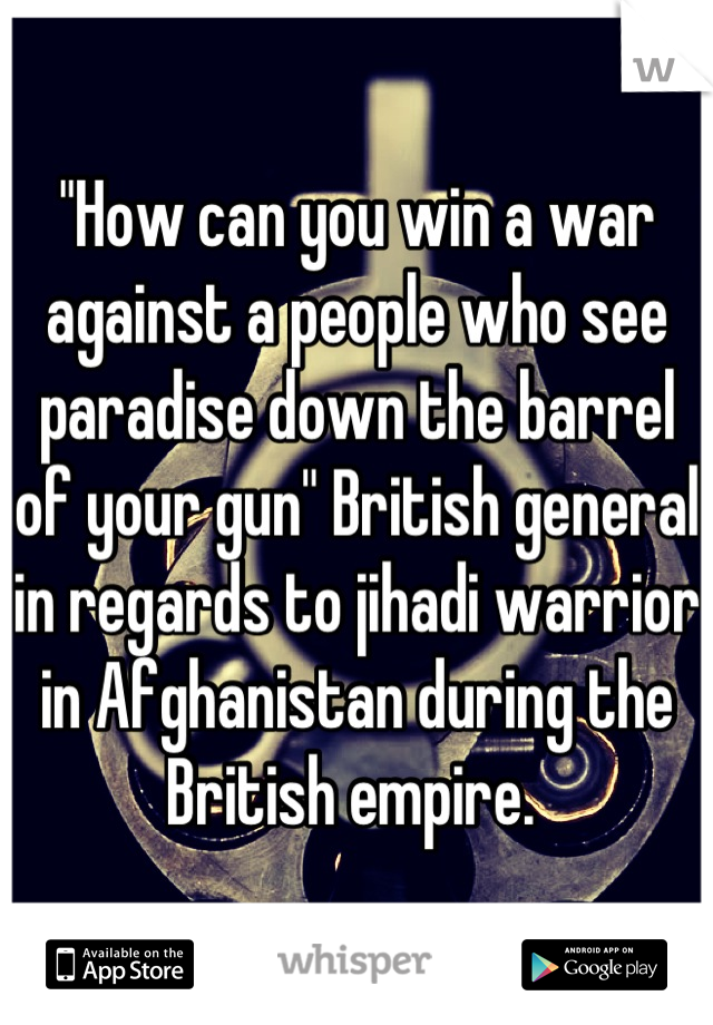 """How can you win a war against a people who see paradise down the barrel of your gun"" British general in regards to jihadi warrior in Afghanistan during the British empire."