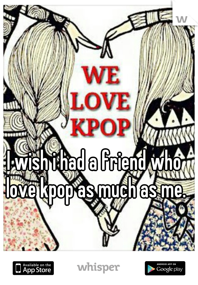I wish i had a friend who love kpop as much as me.