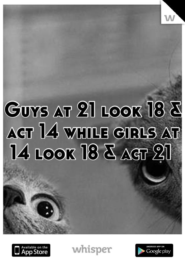 Guys at 21 look 18 & act 14 while girls at 14 look 18 & act 21
