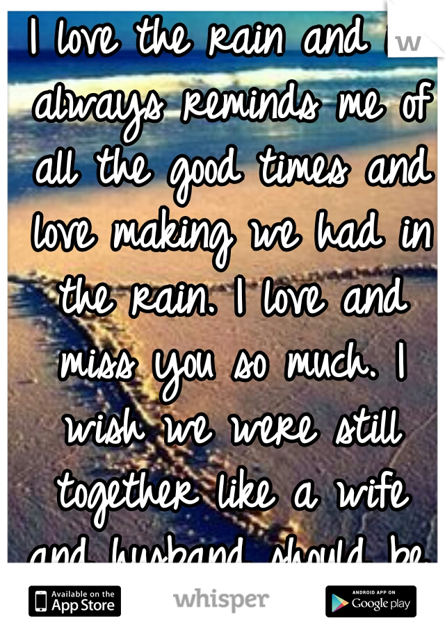 I love the rain and it always reminds me of all the good times and love making we had in the rain. I love and miss you so much. I wish we were still together like a wife and husband should be. I luv u