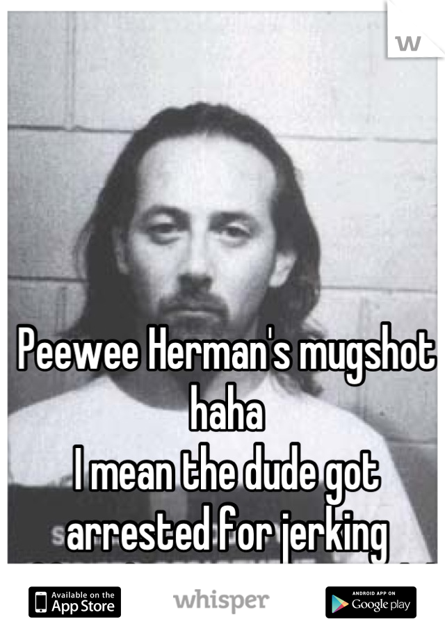 Peewee Herman's mugshot haha I mean the dude got arrested for jerking  Off in the move theatre lol