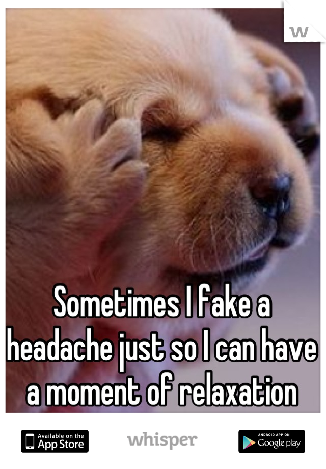 Sometimes I fake a headache just so I can have a moment of relaxation
