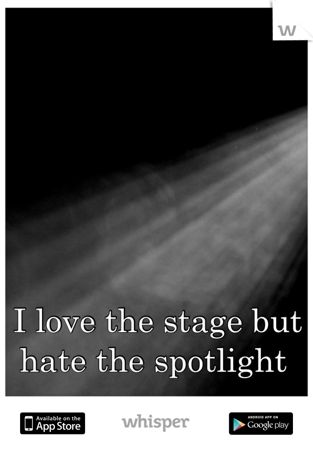 I love the stage but hate the spotlight