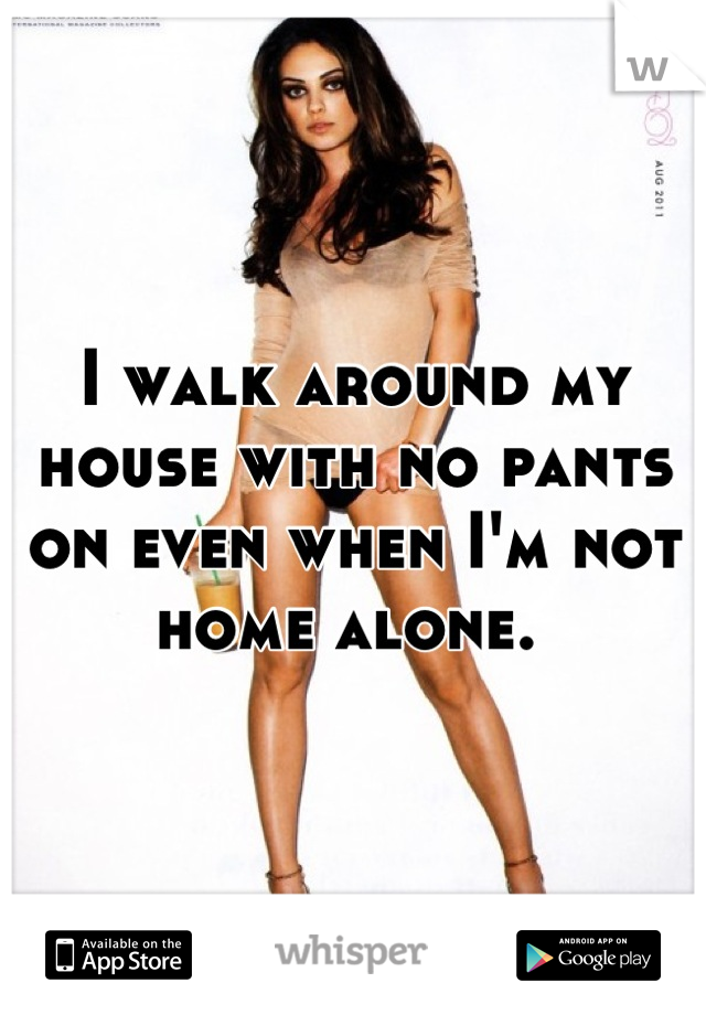 I walk around my house with no pants on even when I'm not home alone.