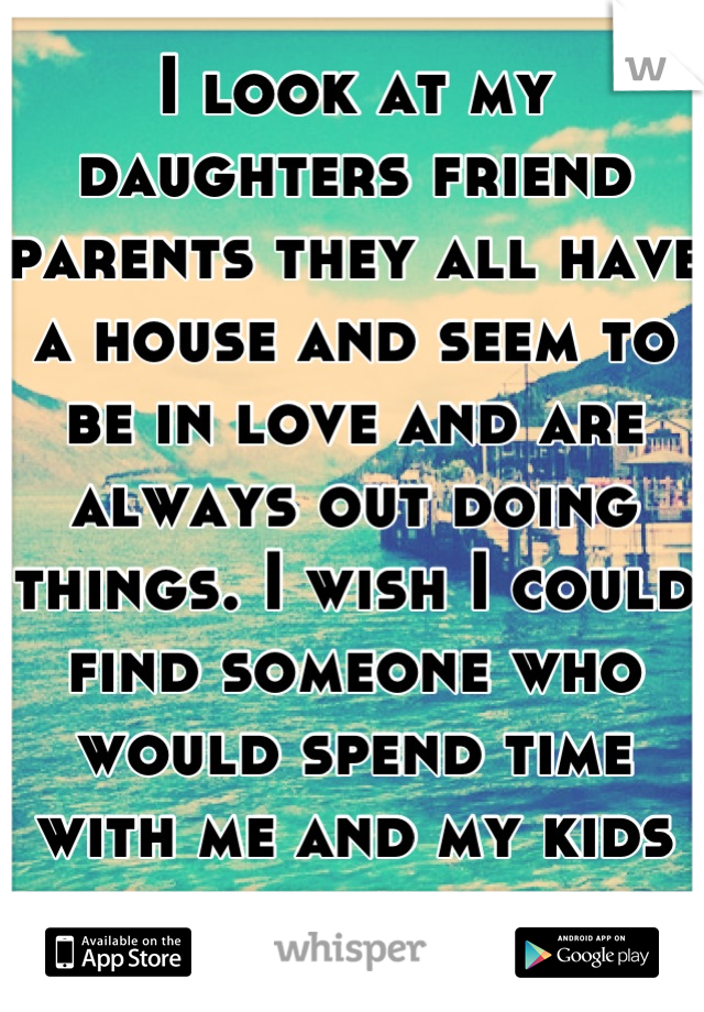 I look at my daughters friend parents they all have a house and seem to be in love and are always out doing things. I wish I could find someone who would spend time with me and my kids and marry