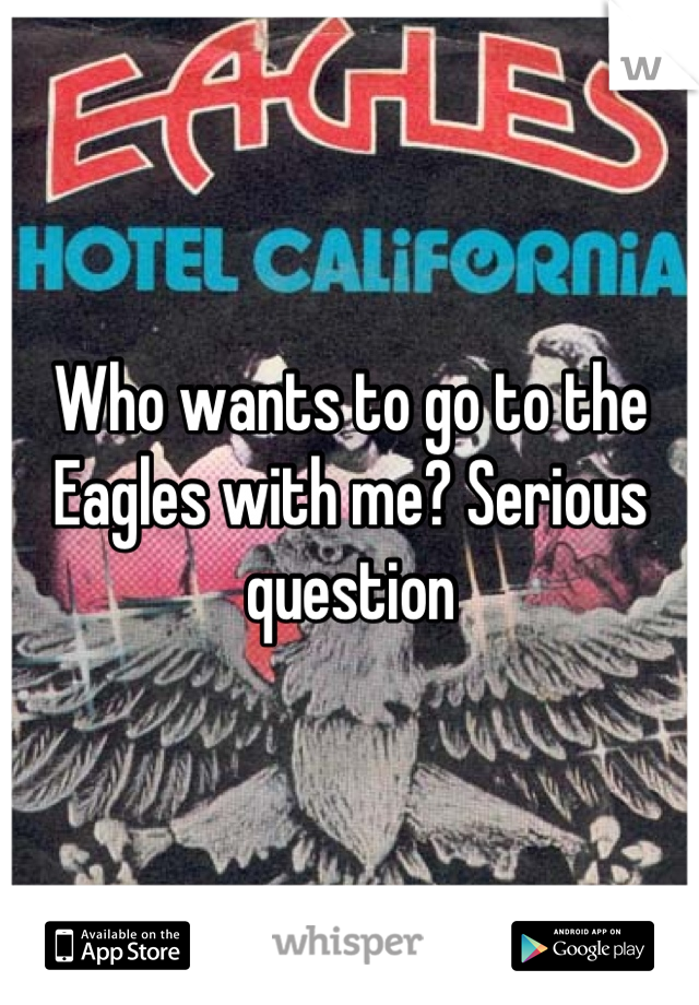 Who wants to go to the Eagles with me? Serious question