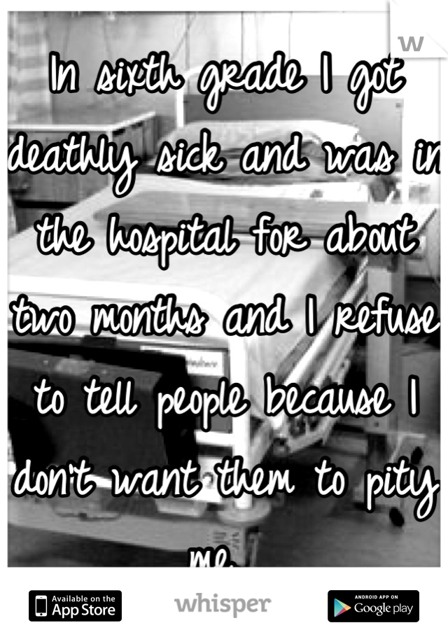 In sixth grade I got deathly sick and was in the hospital for about two months and I refuse to tell people because I don't want them to pity me.