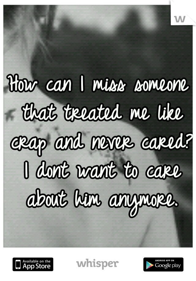 How can I miss someone that treated me like crap and never cared? I dont want to care about him anymore.
