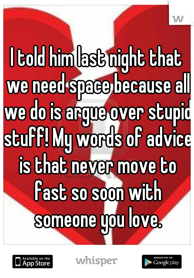 I told him last night that we need space because all we do is argue over stupid stuff! My words of advice is that never move to fast so soon with someone you love.