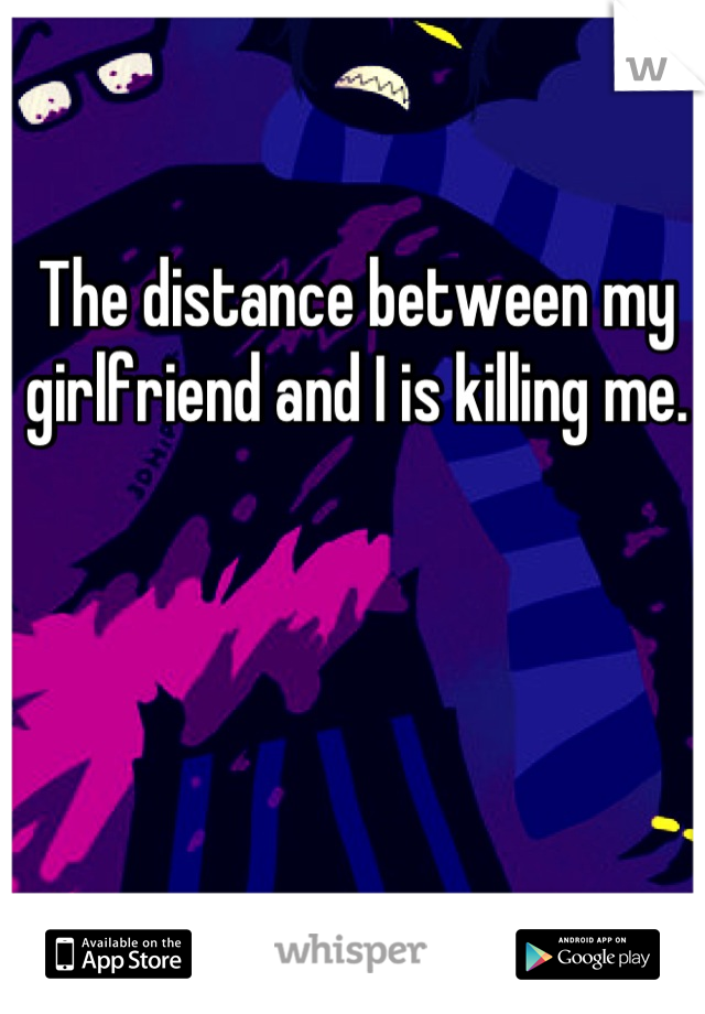 The distance between my girlfriend and I is killing me.