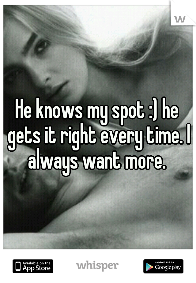 He knows my spot :) he gets it right every time. I always want more.