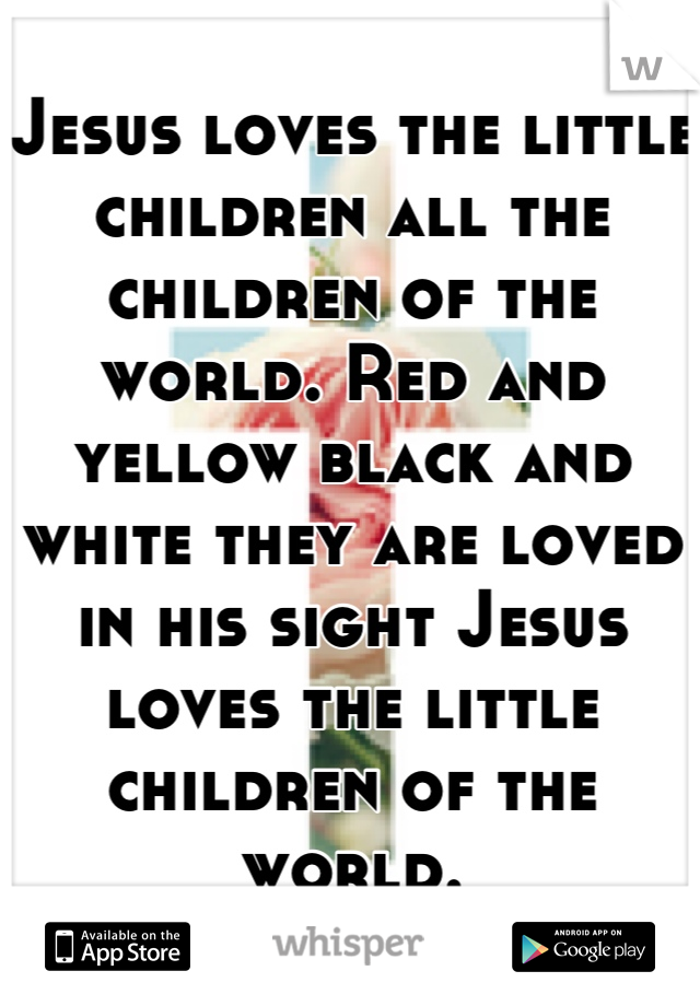 Jesus loves the little children all the children of the world. Red and yellow black and white they are loved in his sight Jesus loves the little children of the world.
